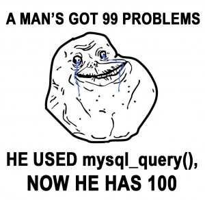 A man's got 99 problems, used mysql_query(), now he has 100.